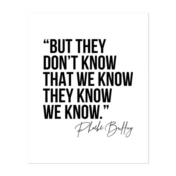 But They Don't Know That We Know... -Phoebe Buffay Quote by Typologie Paper Co