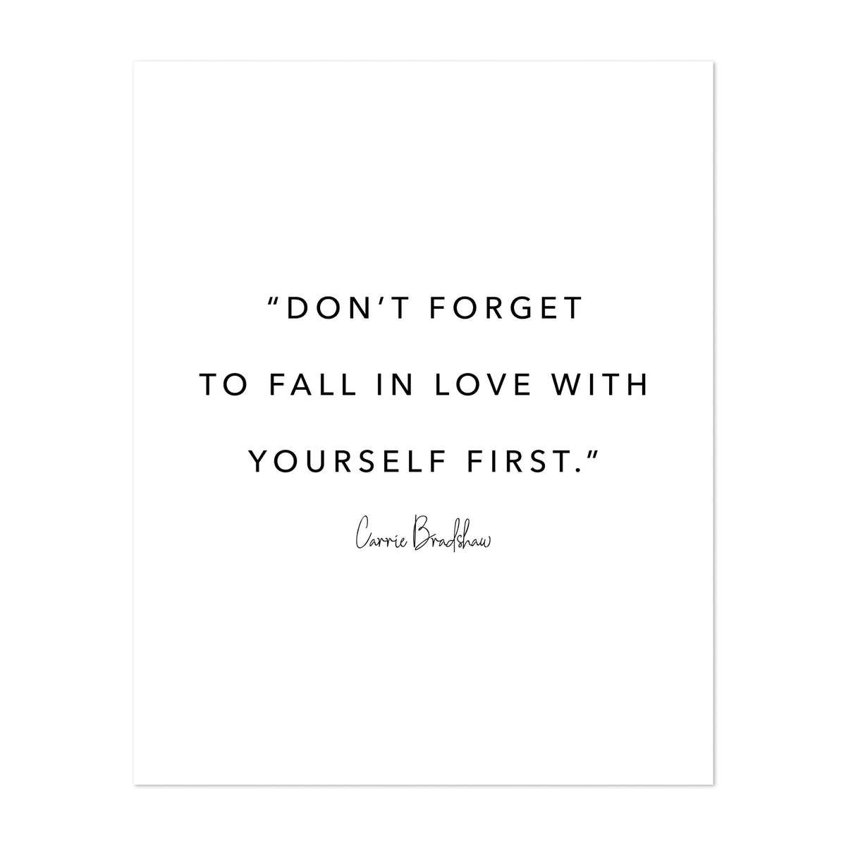 Don't Forget to Fall In Love with Yourself First. -Carrie Bradshaw Quote