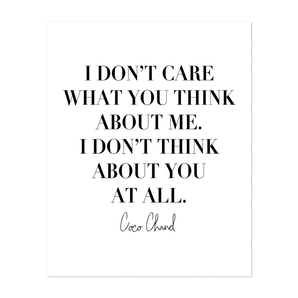I Don't Care What You Think about Me. I Don't Think about You At All. -Coco Chanel Quote