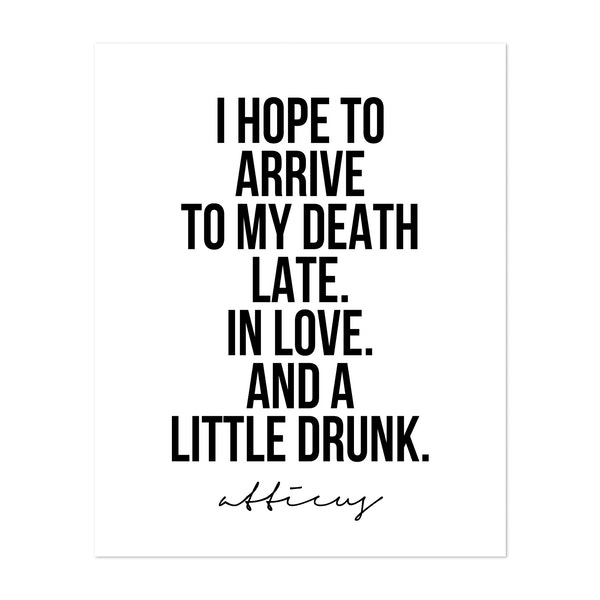 I Hope to Arrive to My Death Late. In Love. And A Little Drunk. -Atticus Quote by Typologie Paper Co