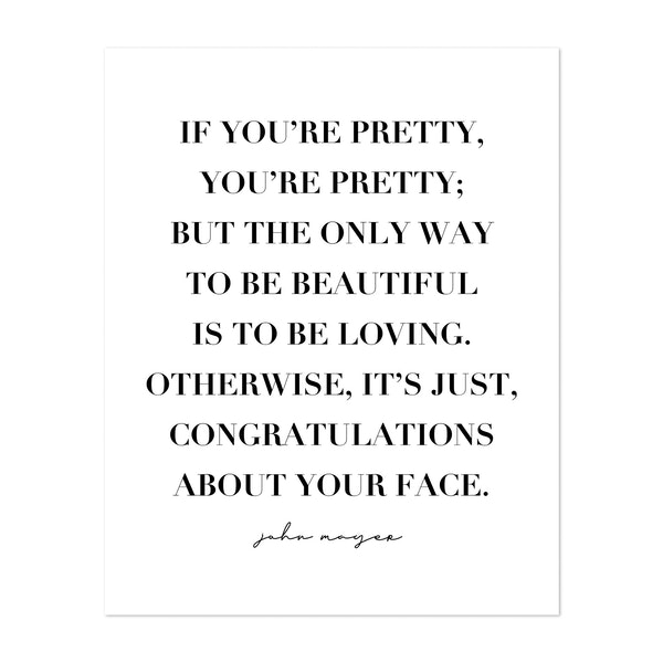 If You're Pretty, You're Pretty; but the Only Way to be Beautiful Is to be Loving. Otherwise, It's Just Congratulations about Your Face. -John Mayer Quote by Typologie Paper Co
