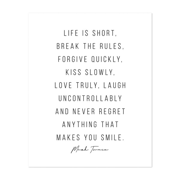 Life Is Short, Break the Rules, Forgive Quickly, Kiss Slowly, Love Truly, Laugh Uncontrollably and Never Regret Anything That Makes You Smile. -Mark Twain Quote by Typologie Paper Co