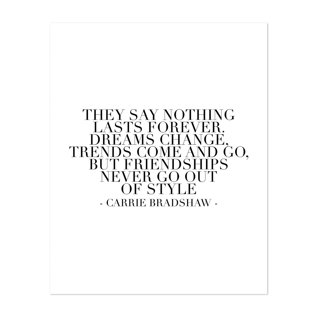 They Say Nothing Lasts Forever. Dreams Change, Trends Come and Go, But Friendships Never Go Out of Style. -Carrie Bradshaw Quote